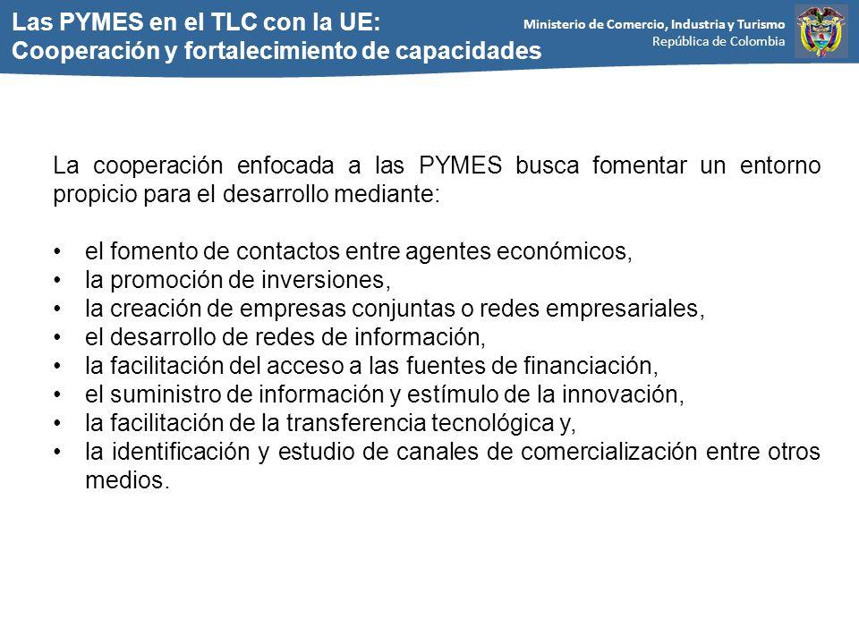 Ministerio de Comercio, Industria y Turismo República de Colombia Las PYMES en el TLC con la UE: Cooperación y fortalecimiento de capacidades La cooperación enfocada a las PYMES busca fomentar un entorno propicio para el desarrollo mediante: el fomento de contactos entre agentes económicos, la promoción de inversiones, la creación de empresas conjuntas o redes empresariales, el desarrollo de redes de información, la facilitación del acceso a las fuentes de financiación, el suministro de información y estímulo de la innovación, la facilitación de la transferencia tecnológica y, la identificación y estudio de canales de comercialización entre otros medios.