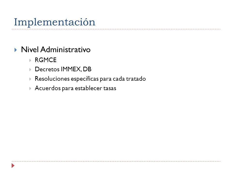Implementación Nivel Administrativo RGMCE Decretos IMMEX, DB Resoluciones específicas para cada tratado Acuerdos para establecer tasas