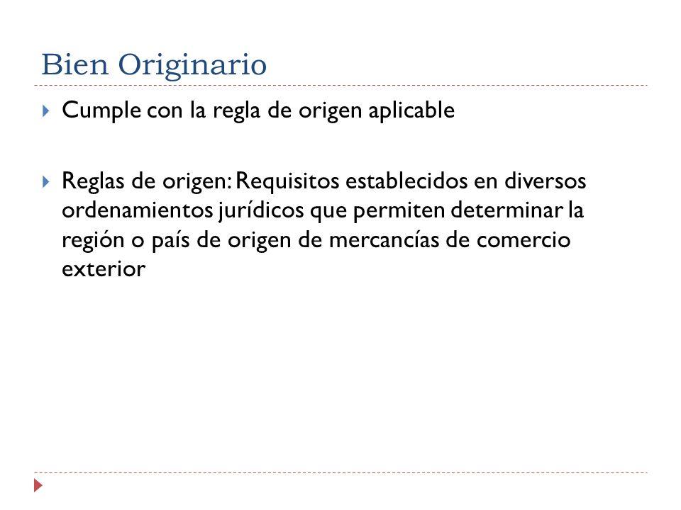 Bien Originario Cumple con la regla de origen aplicable Reglas de origen: Requisitos establecidos en diversos ordenamientos jurídicos que permiten det