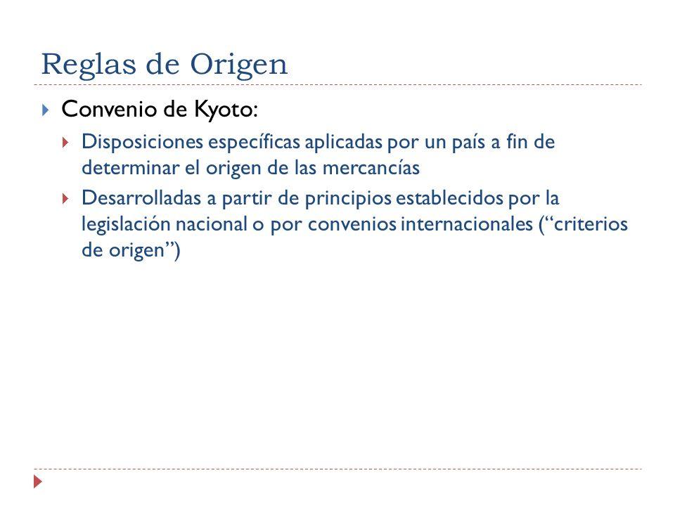 Reglas de Origen Convenio de Kyoto: Disposiciones específicas aplicadas por un país a fin de determinar el origen de las mercancías Desarrolladas a partir de principios establecidos por la legislación nacional o por convenios internacionales (criterios de origen)