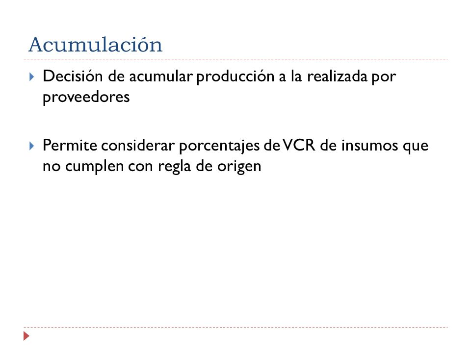 Acumulación Decisión de acumular producción a la realizada por proveedores Permite considerar porcentajes de VCR de insumos que no cumplen con regla de origen