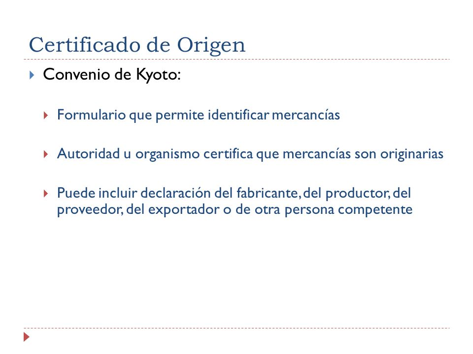 Certificado de Origen Convenio de Kyoto: Formulario que permite identificar mercancías Autoridad u organismo certifica que mercancías son originarias Puede incluir declaración del fabricante, del productor, del proveedor, del exportador o de otra persona competente