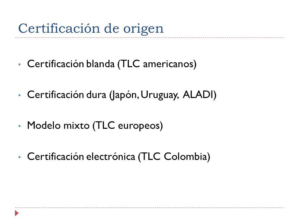 Certificación de origen Certificación blanda (TLC americanos) Certificación dura (Japón, Uruguay, ALADI) Modelo mixto (TLC europeos) Certificación electrónica (TLC Colombia)