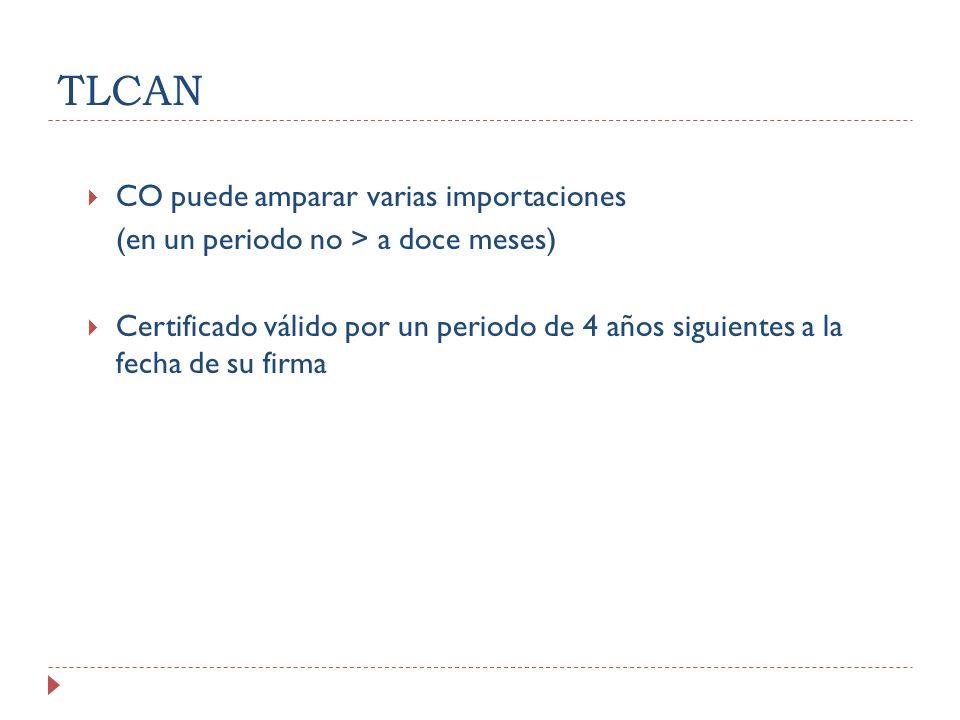 TLCAN CO puede amparar varias importaciones (en un periodo no > a doce meses) Certificado válido por un periodo de 4 años siguientes a la fecha de su