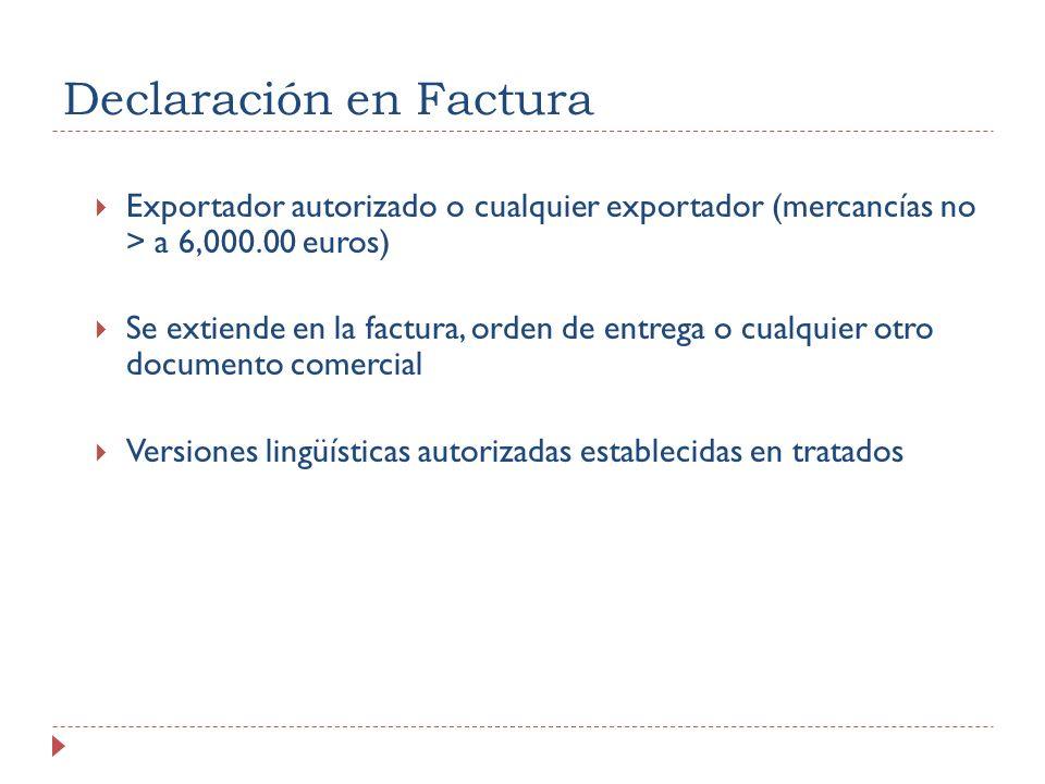 Declaración en Factura Exportador autorizado o cualquier exportador (mercancías no > a 6,000.00 euros) Se extiende en la factura, orden de entrega o cualquier otro documento comercial Versiones lingüísticas autorizadas establecidas en tratados