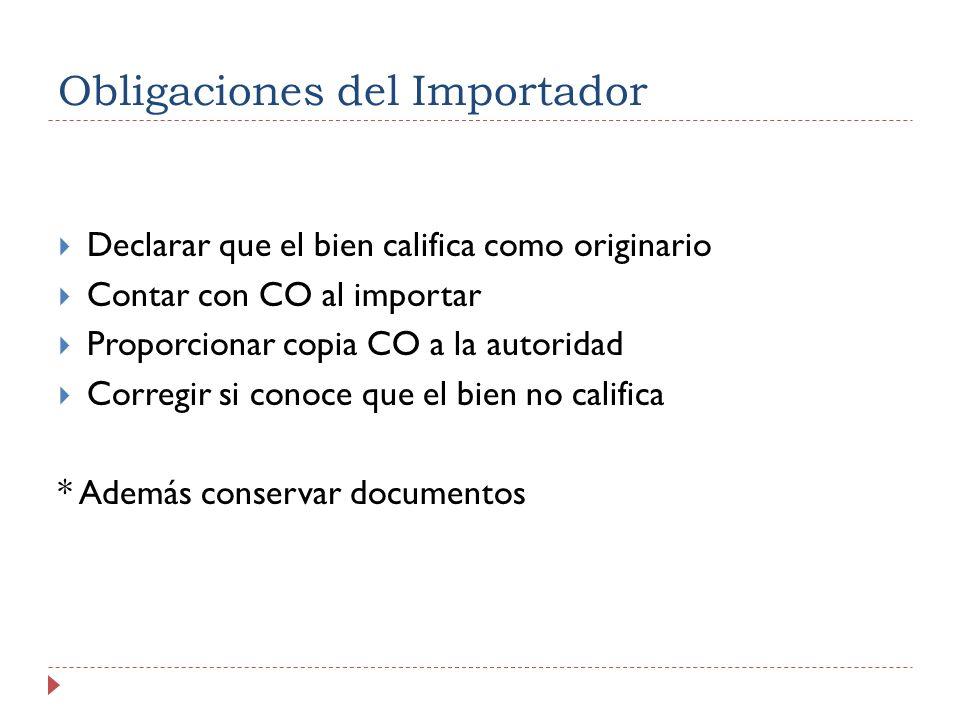 Obligaciones del Importador Declarar que el bien califica como originario Contar con CO al importar Proporcionar copia CO a la autoridad Corregir si c