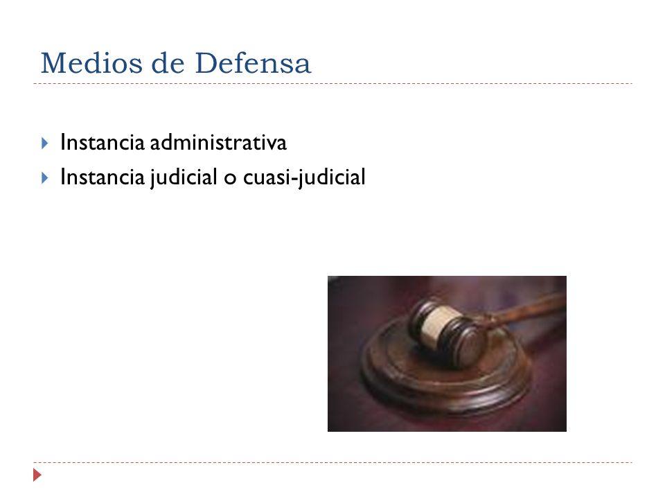 Medios de Defensa Instancia administrativa Instancia judicial o cuasi-judicial