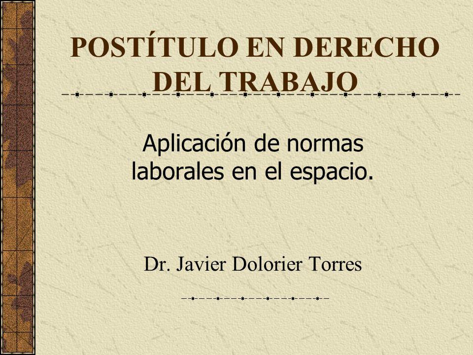 POSTÍTULO EN DERECHO DEL TRABAJO Aplicación de normas laborales en el espacio. Dr. Javier Dolorier Torres