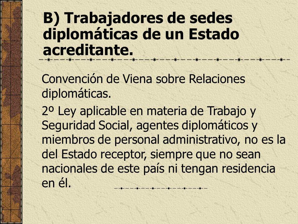 B) Trabajadores de sedes diplomáticas de un Estado acreditante. Convención de Viena sobre Relaciones diplomáticas. 2º Ley aplicable en materia de Trab
