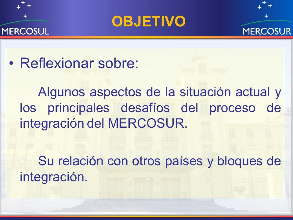 OBJETIVO Reflexionar sobre: Algunos aspectos de la situación actual y los principales desafíos del proceso de integración del MERCOSUR. Su relación co
