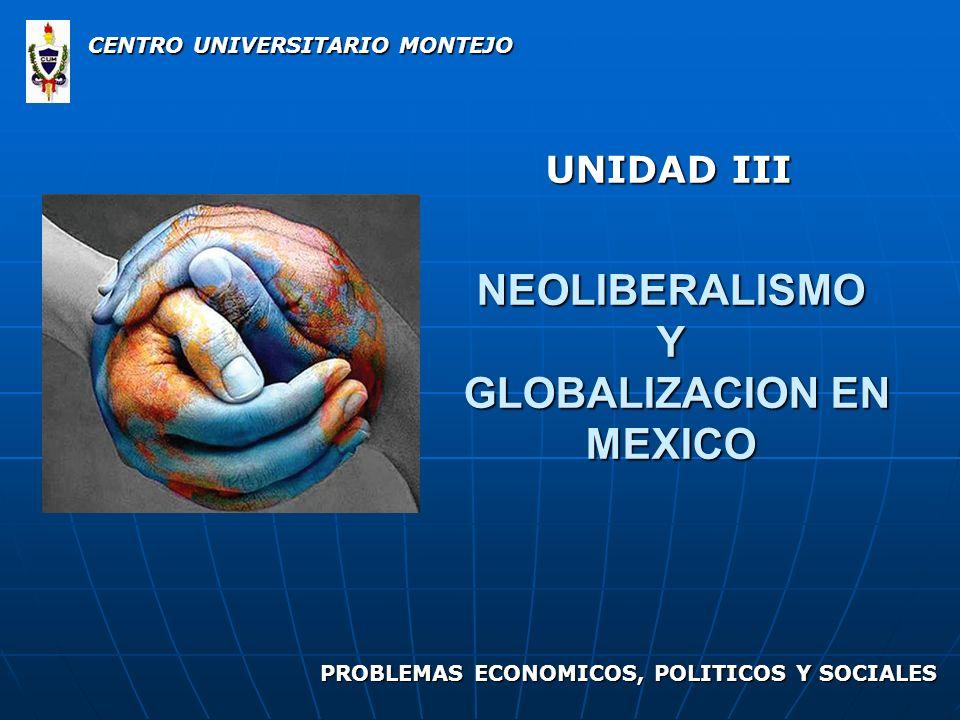 NEOLIBERALISMO Y GLOBALIZACION EN MEXICO UNIDAD III CENTRO UNIVERSITARIO MONTEJO PROBLEMAS ECONOMICOS, POLITICOS Y SOCIALES