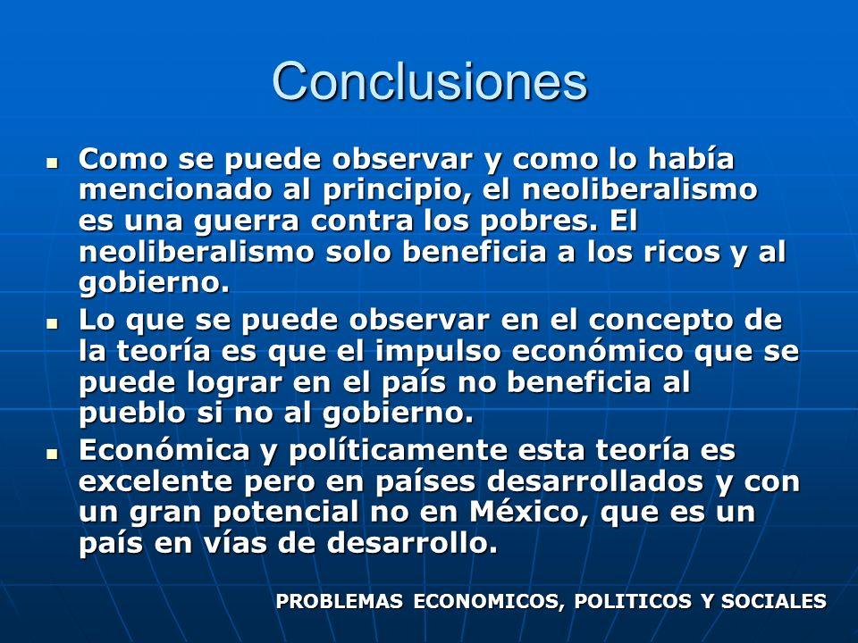 Conclusiones Como se puede observar y como lo había mencionado al principio, el neoliberalismo es una guerra contra los pobres. El neoliberalismo solo