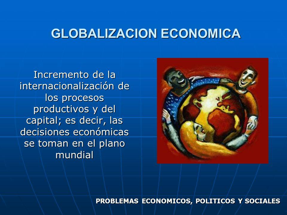 GLOBALIZACION ECONOMICA Incremento de la internacionalización de los procesos productivos y del capital; es decir, las decisiones económicas se toman