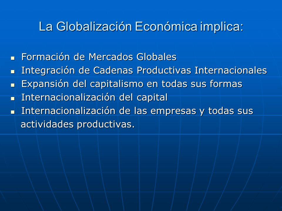 La Globalización Económica implica: Formación de Mercados Globales Formación de Mercados Globales Integración de Cadenas Productivas Internacionales I