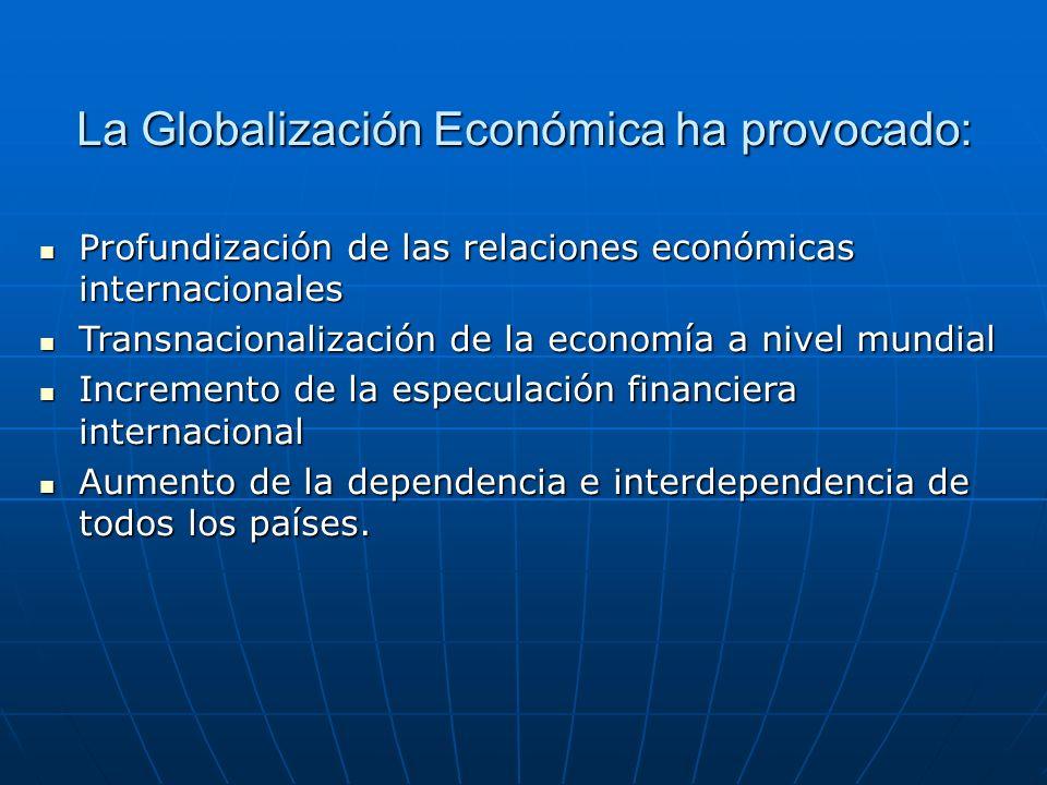 La Globalización Económica ha provocado: Profundización de las relaciones económicas internacionales Profundización de las relaciones económicas inter