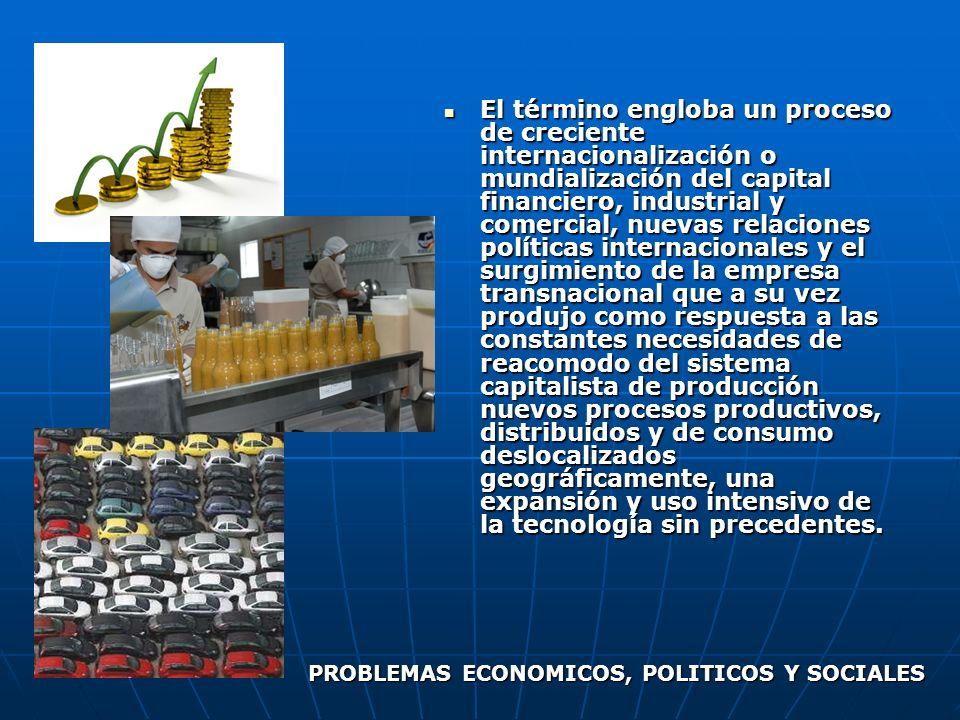 El término engloba un proceso de creciente internacionalización o mundialización del capital financiero, industrial y comercial, nuevas relaciones pol