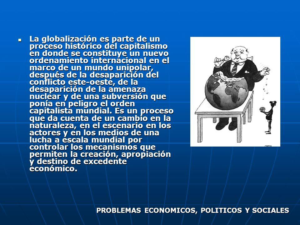 La globalización es parte de un proceso histórico del capitalismo en donde se constituye un nuevo ordenamiento internacional en el marco de un mundo u