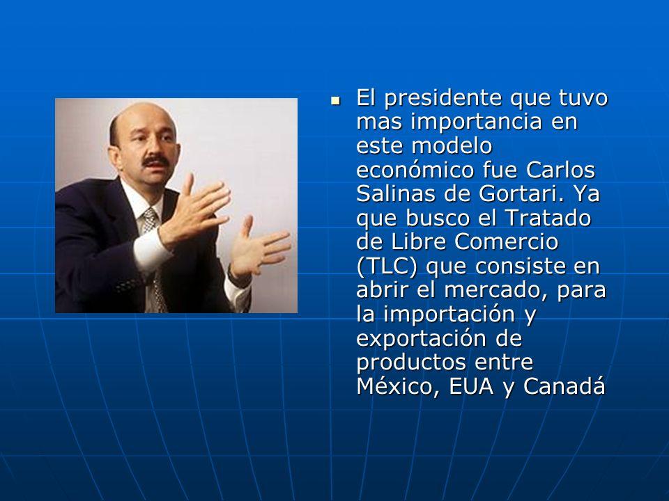 El presidente que tuvo mas importancia en este modelo económico fue Carlos Salinas de Gortari. Ya que busco el Tratado de Libre Comercio (TLC) que con