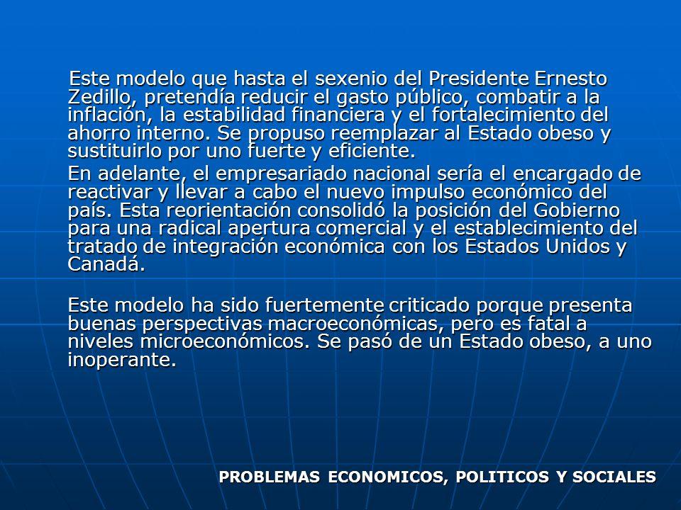 Este modelo que hasta el sexenio del Presidente Ernesto Zedillo, pretendía reducir el gasto público, combatir a la inflación, la estabilidad financier