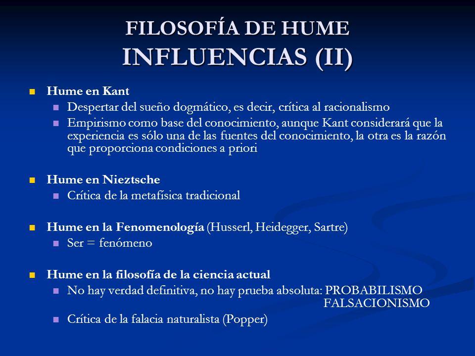 FILOSOFÍA DE HUME INFLUENCIAS (II) Hume en Kant Despertar del sueño dogmático, es decir, crítica al racionalismo Empirismo como base del conocimiento,