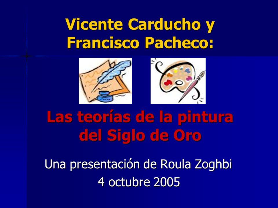 Vicente Carducho y Francisco Pacheco: Las teorías de la pintura del Siglo de Oro Una presentación de Roula Zoghbi 4 octubre 2005