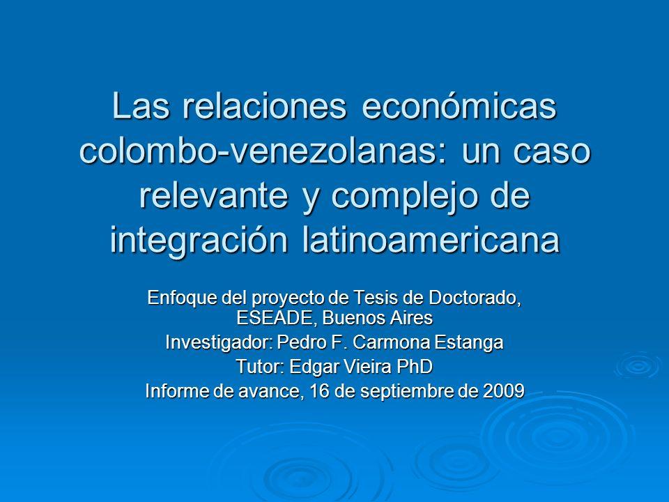 Las relaciones económicas colombo-venezolanas: un caso relevante y complejo de integración latinoamericana Enfoque del proyecto de Tesis de Doctorado, ESEADE, Buenos Aires Investigador: Pedro F.