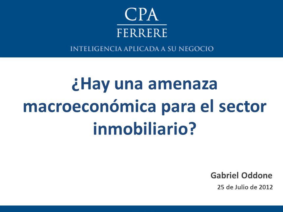 ¿Hay una amenaza macroeconómica para el sector inmobiliario? 25 de Julio de 2012 Gabriel Oddone