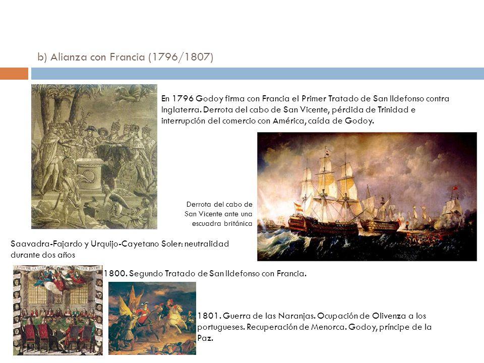 b) Alianza con Francia (1796/1807) En 1796 Godoy firma con Francia el Primer Tratado de San Ildefonso contra Inglaterra. Derrota del cabo de San Vicen