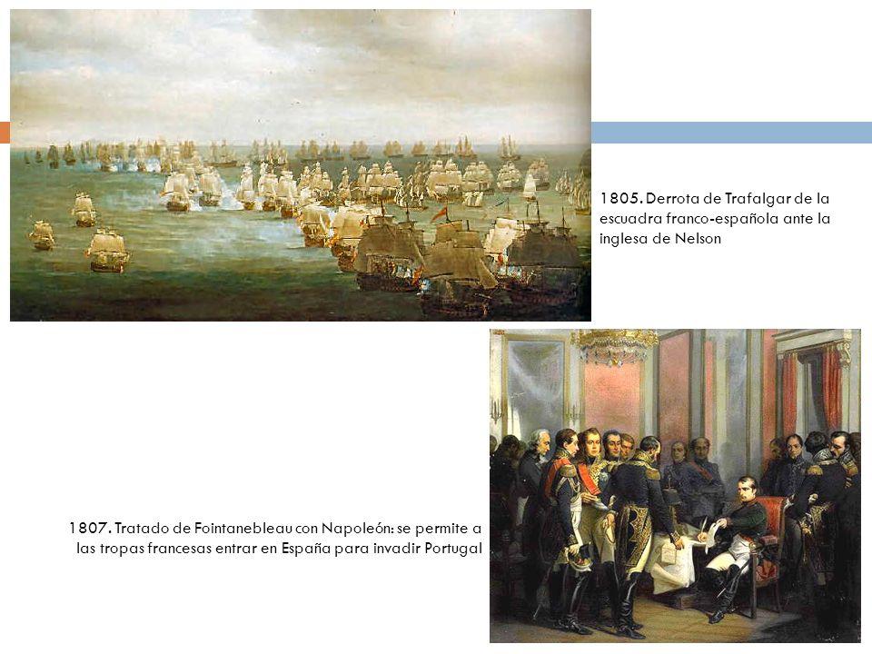 1805. Derrota de Trafalgar de la escuadra franco-española ante la inglesa de Nelson 1807. Tratado de Fointanebleau con Napoleón: se permite a las trop