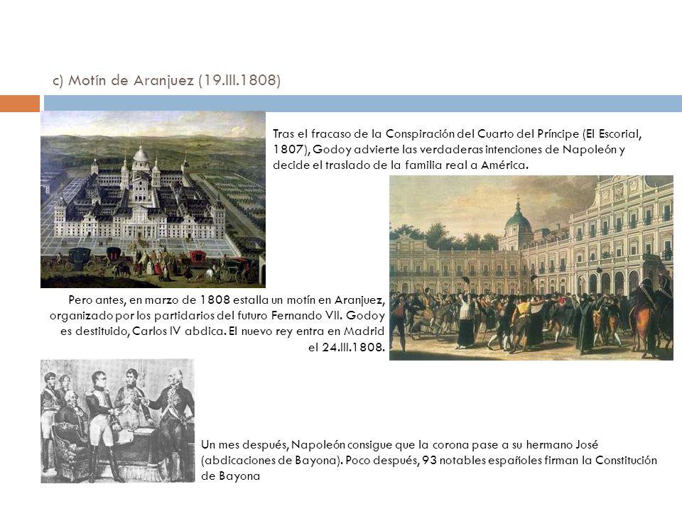 c) Motín de Aranjuez (19.III.1808) Tras el fracaso de la Conspiración del Cuarto del Príncipe (El Escorial, 1807), Godoy advierte las verdaderas inten