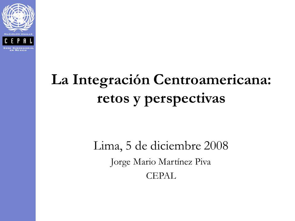 La Integración Centroamericana: retos y perspectivas Lima, 5 de diciembre 2008 Jorge Mario Martínez Piva CEPAL