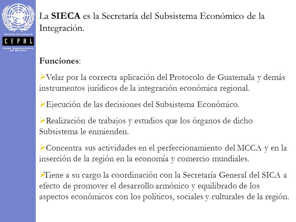 La SIECA es la Secretaría del Subsistema Económico de la Integración. Funciones: Velar por la correcta aplicación del Protocolo de Guatemala y demás i