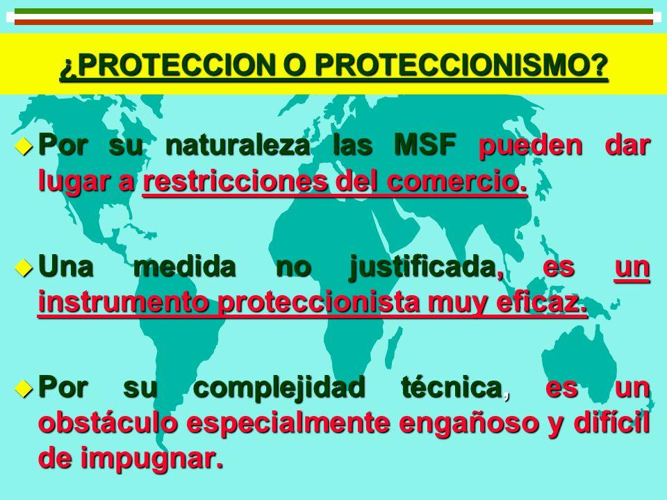 ¿PROTECCION O PROTECCIONISMO? u Por su naturaleza las MSF pueden dar lugar a restricciones del comercio. u Una medida no justificada, es un instrument