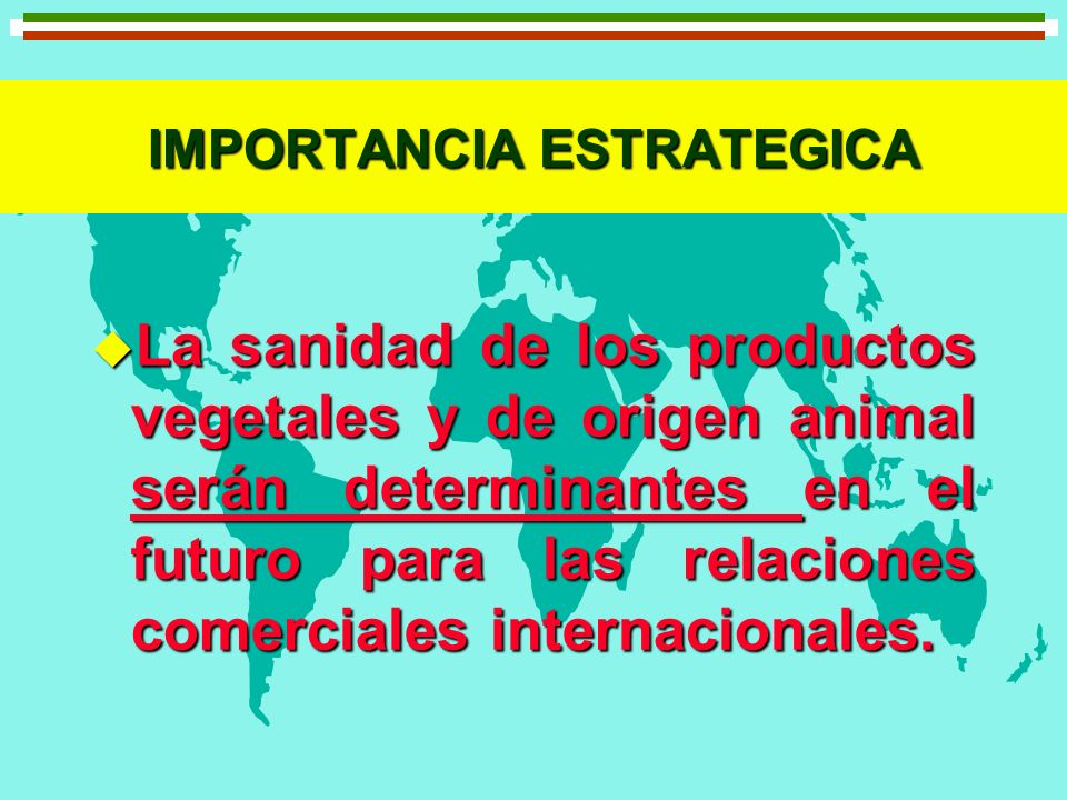 IMPORTANCIA ESTRATEGICA u La sanidad de los productos vegetales y de origen animal serán determinantes en el futuro para las relaciones comerciales in