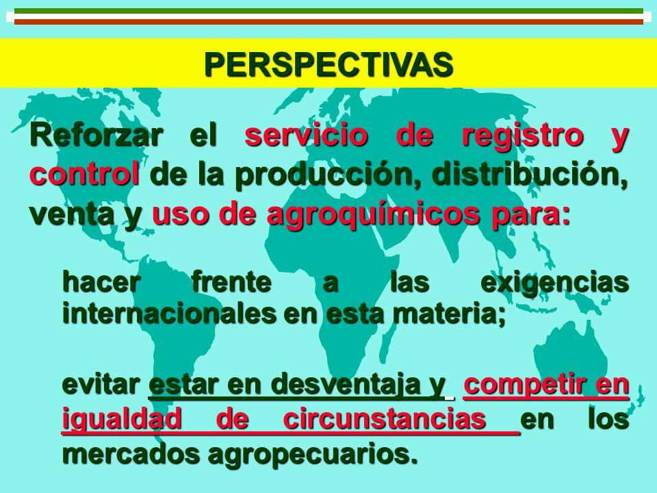 PERSPECTIVAS Reforzar el servicio de registro y control de la producción, distribución, venta y uso de agroquímicos para: hacer frente a las exigencia