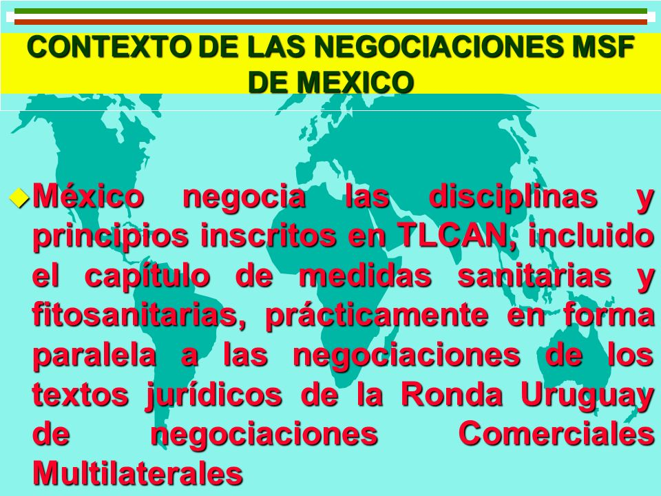 CONTEXTO DE LAS NEGOCIACIONES MSF DE MEXICO u El texto MSF acordado por México en el marco del TLCAN, es equivalente al del Acuerdo sobre la Aplicación de Medidas Sanitarias y Fitosanitarias de la OMC.