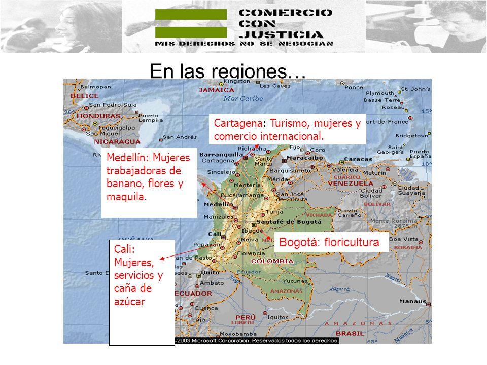 En las regiones… Cartagena: Turismo, mujeres y comercio internacional. Medellín: Mujeres trabajadoras de banano, flores y maquila. Cali: Mujeres, serv