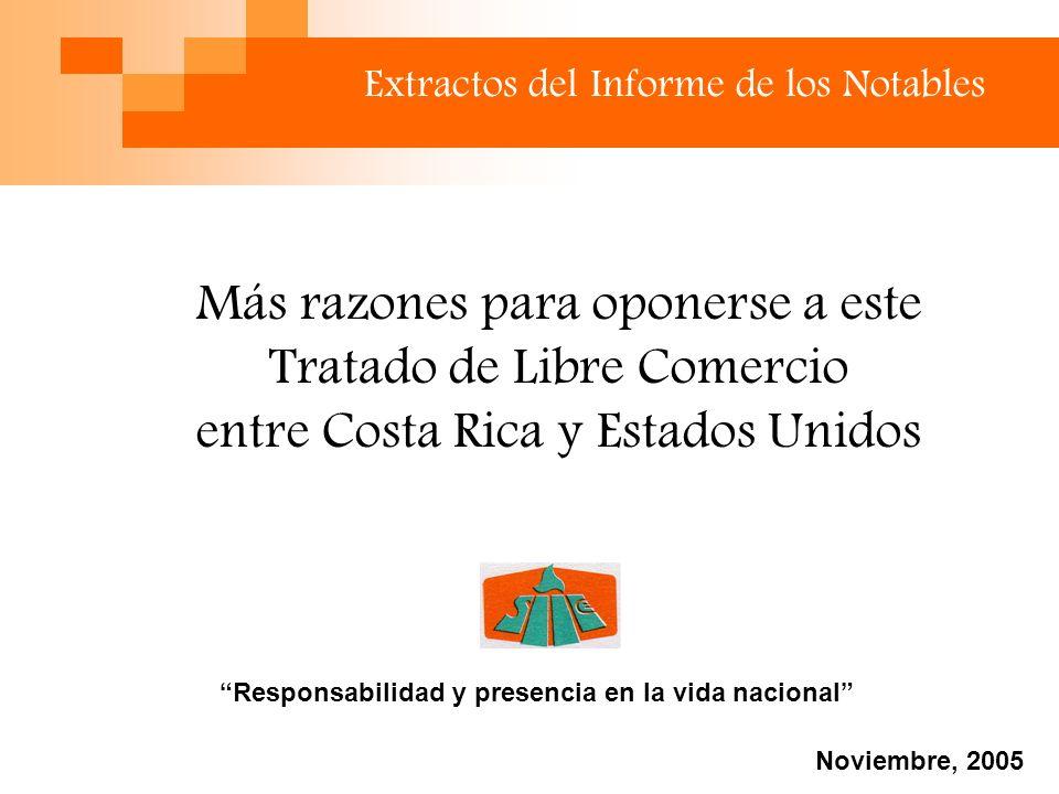 Extractos del Informe de los Notables Más razones para oponerse a este Tratado de Libre Comercio entre Costa Rica y Estados Unidos Responsabilidad y presencia en la vida nacional Noviembre, 2005