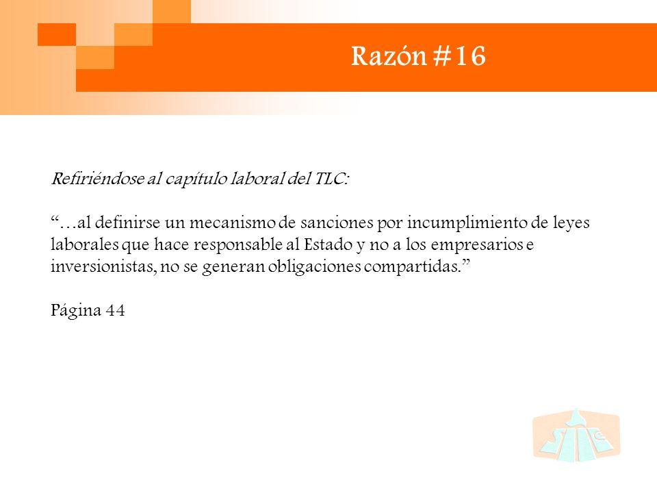 Razón #16 Refiriéndose al capítulo laboral del TLC: …al definirse un mecanismo de sanciones por incumplimiento de leyes laborales que hace responsable al Estado y no a los empresarios e inversionistas, no se generan obligaciones compartidas.