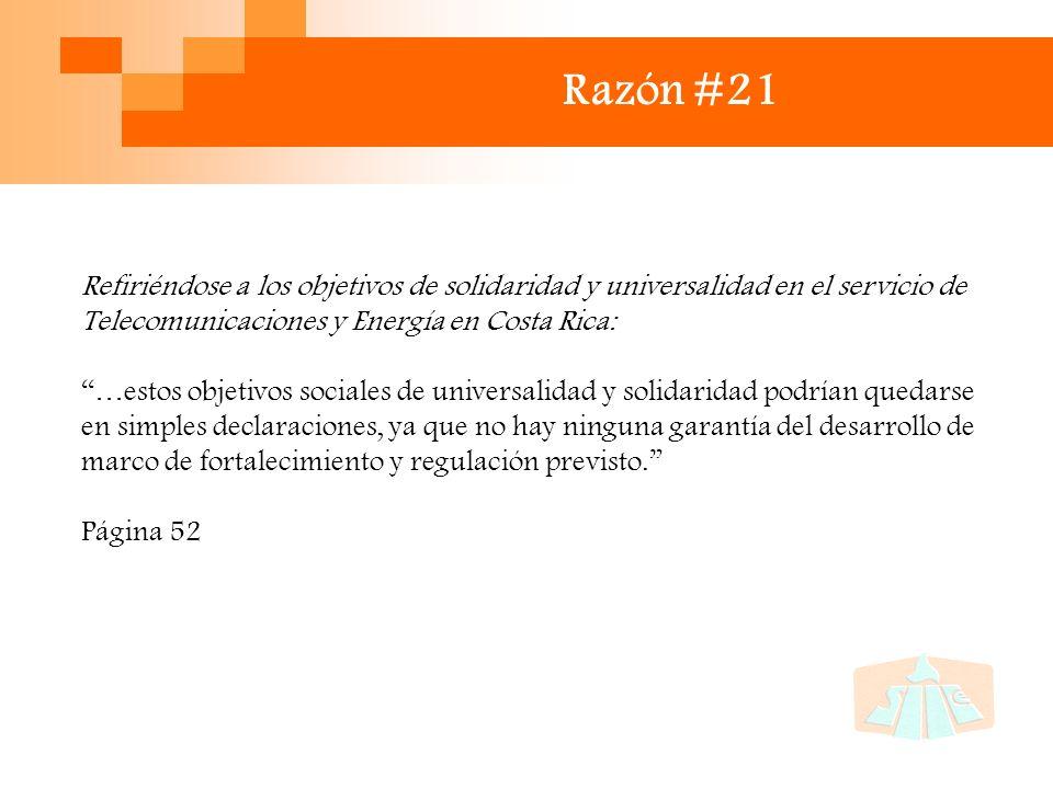 Razón #21 Refiriéndose a los objetivos de solidaridad y universalidad en el servicio de Telecomunicaciones y Energía en Costa Rica: …estos objetivos sociales de universalidad y solidaridad podrían quedarse en simples declaraciones, ya que no hay ninguna garantía del desarrollo de marco de fortalecimiento y regulación previsto.