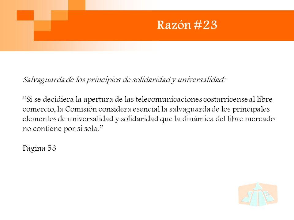 Razón #23 Salvaguarda de los principios de solidaridad y universalidad: Si se decidiera la apertura de las telecomunicaciones costarricense al libre comercio, la Comisión considera esencial la salvaguarda de los principales elementos de universalidad y solidaridad que la dinámica del libre mercado no contiene por si sola.