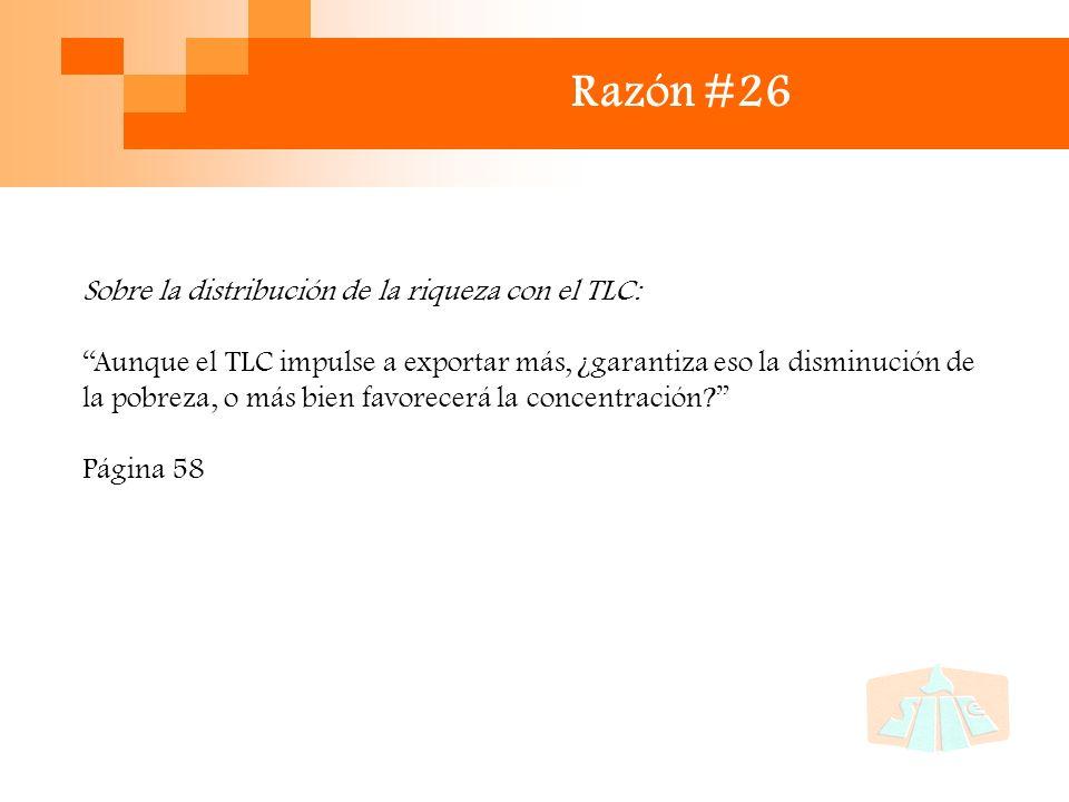 Razón #26 Sobre la distribución de la riqueza con el TLC: Aunque el TLC impulse a exportar más, ¿garantiza eso la disminución de la pobreza, o más bien favorecerá la concentración.