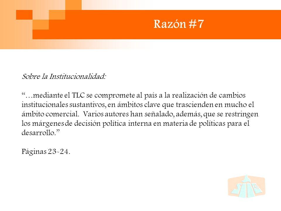 Razón #7 Sobre la Institucionalidad: …mediante el TLC se compromete al país a la realización de cambios institucionales sustantivos, en ámbitos clave que trascienden en mucho el ámbito comercial.