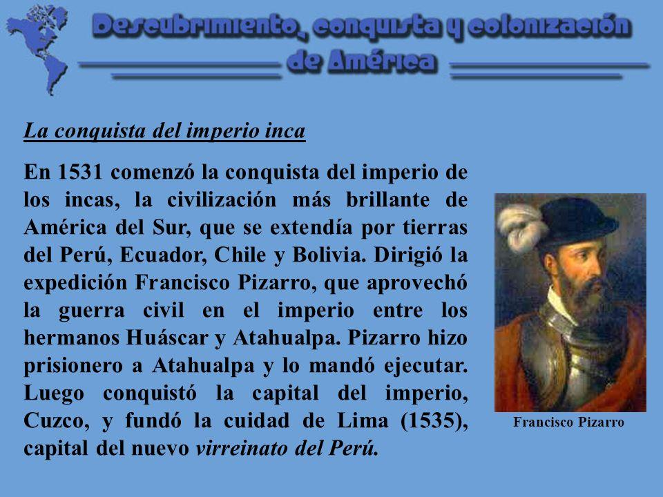 La conquista del imperio inca En 1531 comenzó la conquista del imperio de los incas, la civilización más brillante de América del Sur, que se extendía por tierras del Perú, Ecuador, Chile y Bolivia.