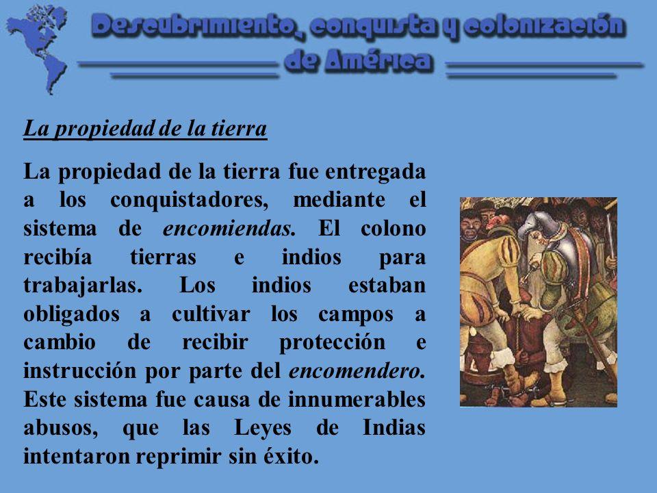 La propiedad de la tierra La propiedad de la tierra fue entregada a los conquistadores, mediante el sistema de encomiendas.