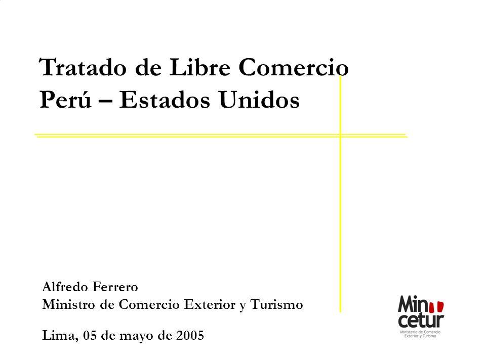 Alfredo Ferrero Ministro de Comercio Exterior y Turismo Lima, 05 de mayo de 2005 Tratado de Libre Comercio Perú – Estados Unidos