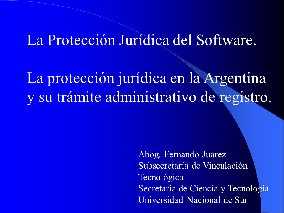 La Protección Jurídica del Software. La protección jurídica en la Argentina y su trámite administrativo de registro. Abog. Fernando Juarez Subsecretar