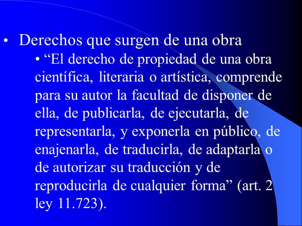 Derechos que surgen de una obra El derecho de propiedad de una obra científica, literaria o artística, comprende para su autor la facultad de disponer