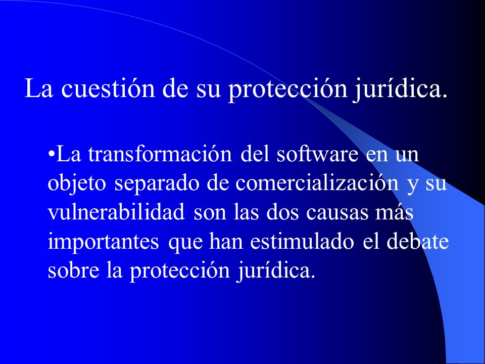 La cuestión de su protección jurídica. La transformación del software en un objeto separado de comercialización y su vulnerabilidad son las dos causas