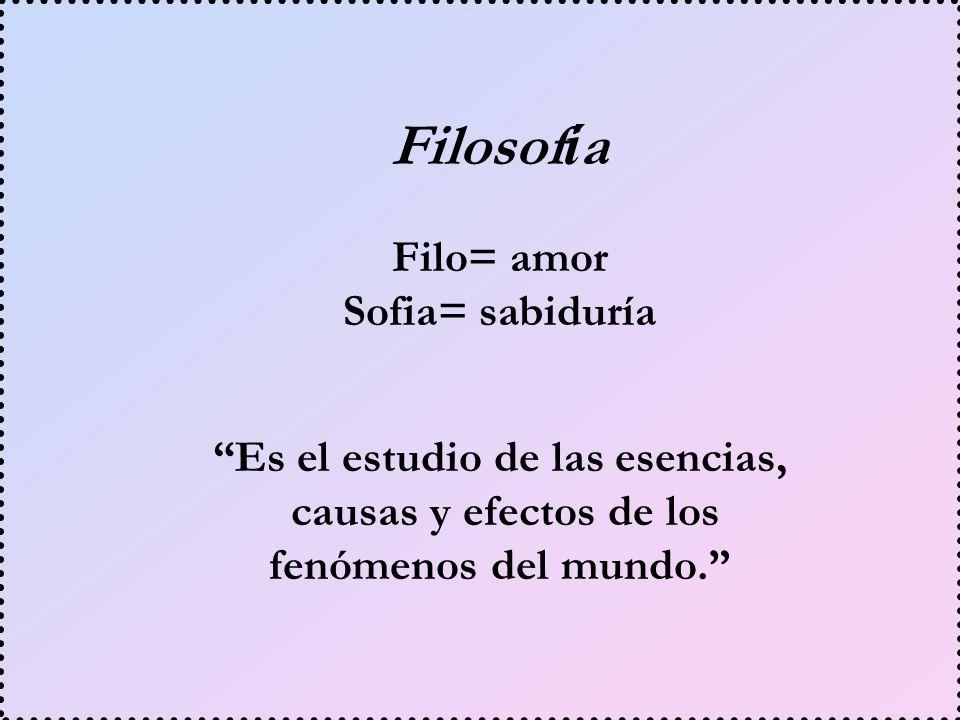 Filosof í a Es el estudio de las esencias, causas y efectos de los fenómenos del mundo. Filo= amor Sofia= sabiduría